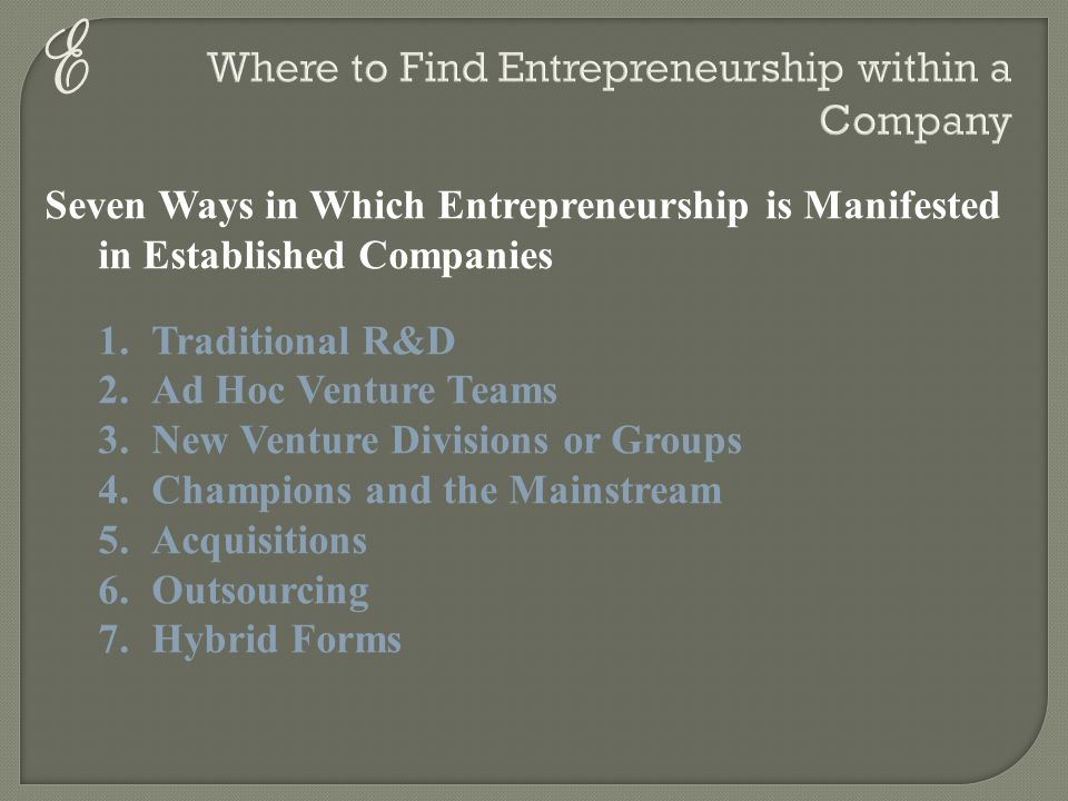 E Seven Ways in Which Entrepreneurship is Manifested in Established Companies 1.Traditional R&D 2.Ad Hoc Venture Teams 3.New Venture Divisions or Grou
