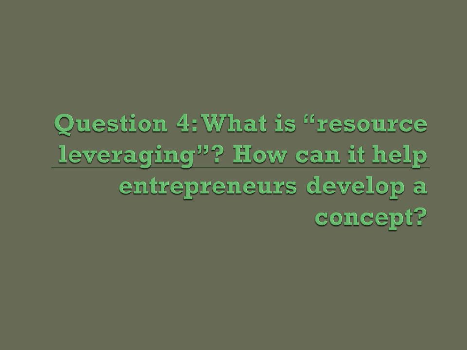 E  Acquiring the Necessary Resources Beyond simply purchasing resources, entrepreneurs obtain resources in novel ways (e.g.