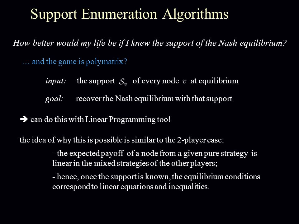 Support Enumeration Algorithms How better would my life be if I knew the support of the Nash equilibrium? … and the game is polymatrix?  can do this