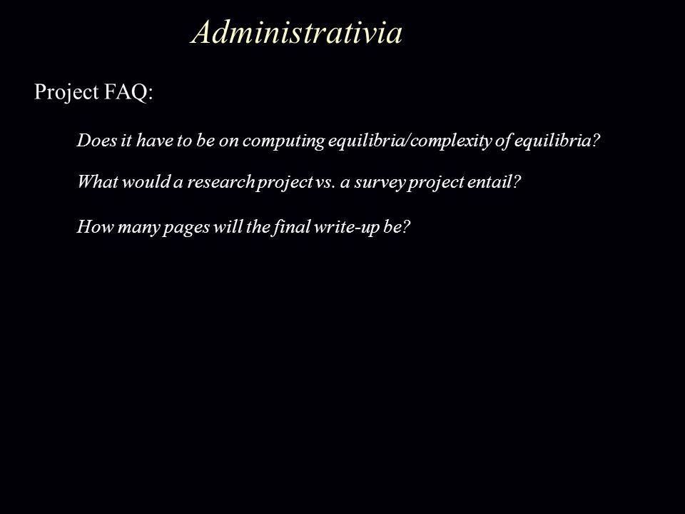 Administrativia Project FAQ: Does it have to be on computing equilibria/complexity of equilibria? What would a research project vs. a survey project e