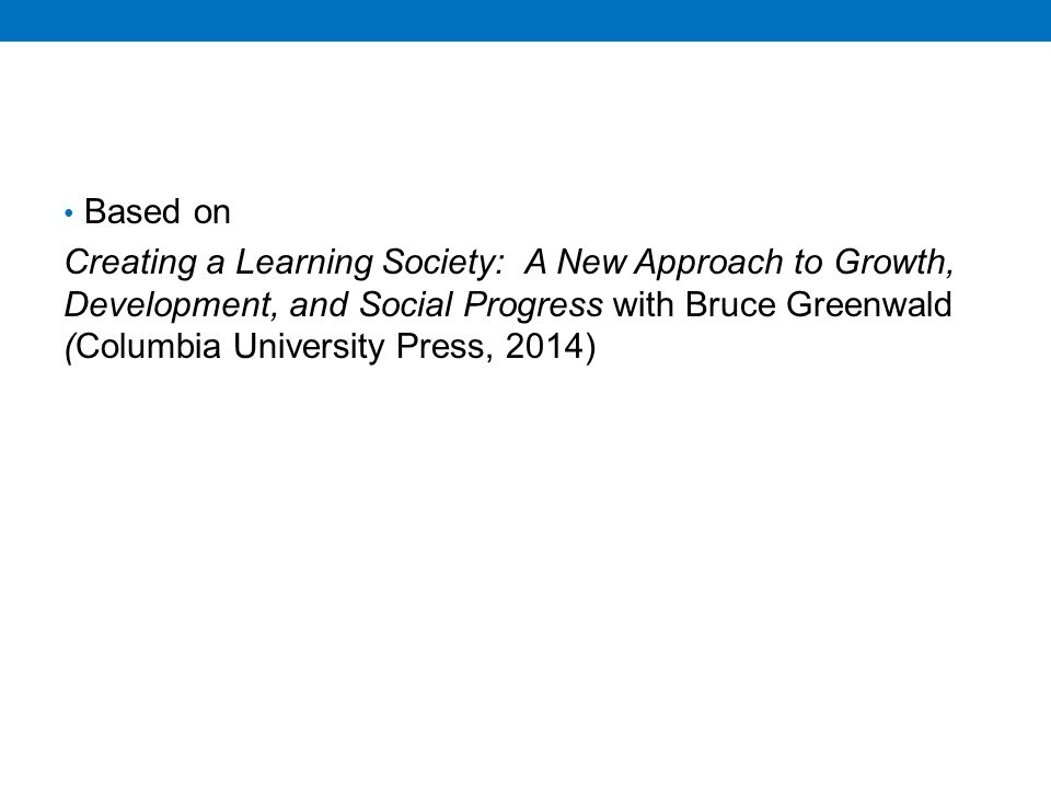 Based on Creating a Learning Society: A New Approach to Growth, Development, and Social Progress with Bruce Greenwald (Columbia University Press, 2014)