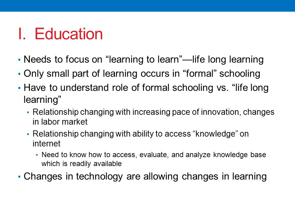 """I. Education Needs to focus on """"learning to learn""""—life long learning Only small part of learning occurs in """"formal"""" schooling Have to understand role"""