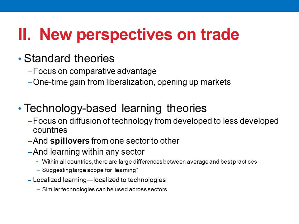 II. New perspectives on trade Standard theories − Focus on comparative advantage − One-time gain from liberalization, opening up markets Technology-ba