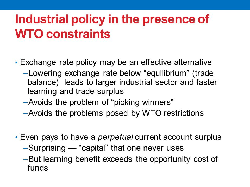 Industrial policy in the presence of WTO constraints Exchange rate policy may be an effective alternative − Lowering exchange rate below equilibrium (trade balance) leads to larger industrial sector and faster learning and trade surplus − Avoids the problem of picking winners − Avoids the problems posed by WTO restrictions Even pays to have a perpetual current account surplus − Surprising — capital that one never uses − But learning benefit exceeds the opportunity cost of funds