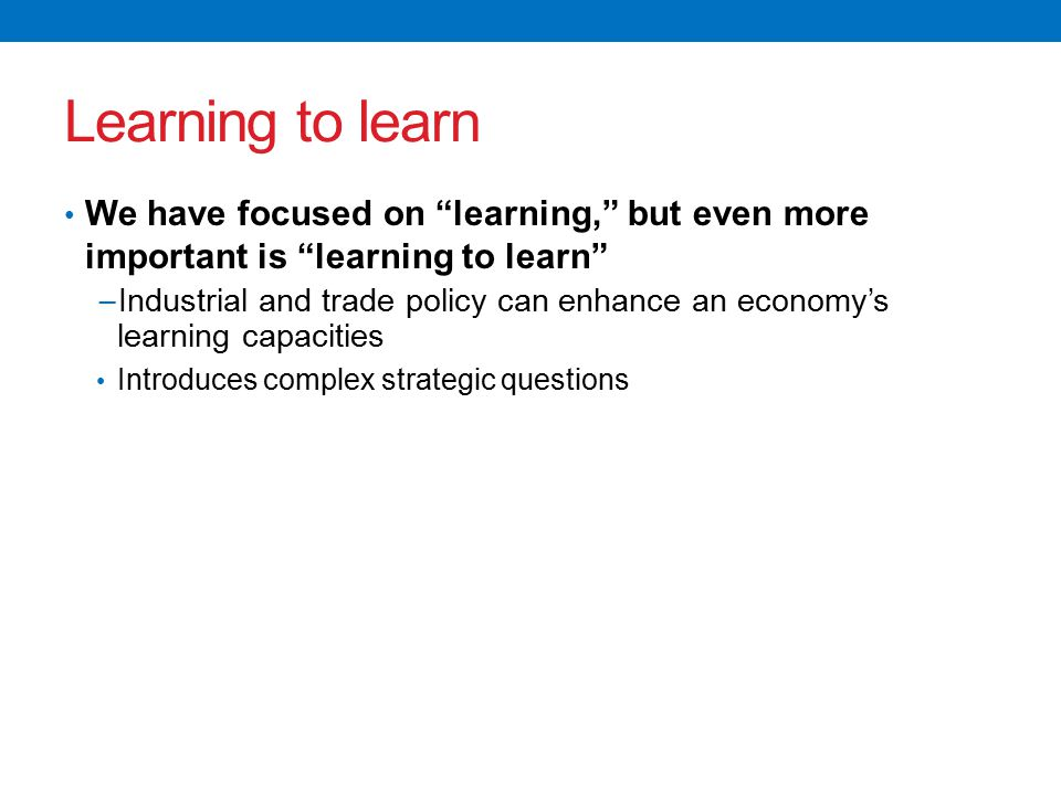 Learning to learn We have focused on learning, but even more important is learning to learn − Industrial and trade policy can enhance an economy's learning capacities Introduces complex strategic questions