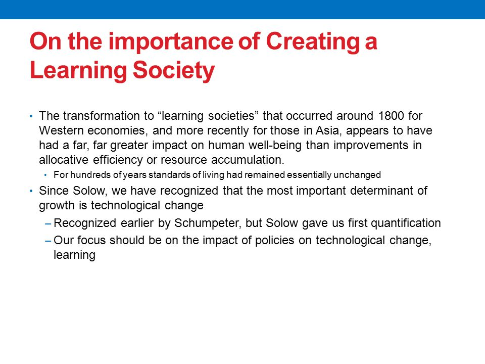 On the importance of Creating a Learning Society The transformation to learning societies that occurred around 1800 for Western economies, and more recently for those in Asia, appears to have had a far, far greater impact on human well-being than improvements in allocative efficiency or resource accumulation.