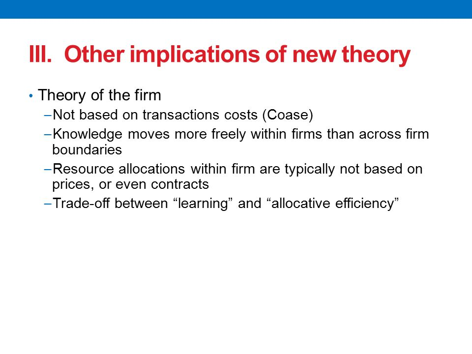 III. Other implications of new theory Theory of the firm − Not based on transactions costs (Coase) − Knowledge moves more freely within firms than acr