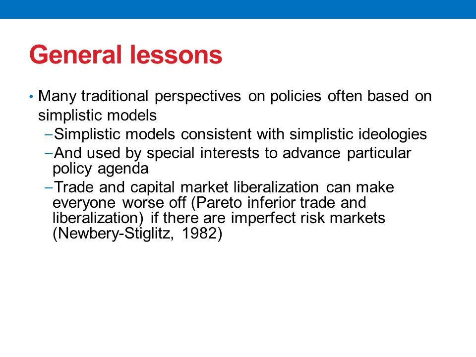 General lessons Many traditional perspectives on policies often based on simplistic models − Simplistic models consistent with simplistic ideologies − And used by special interests to advance particular policy agenda − Trade and capital market liberalization can make everyone worse off (Pareto inferior trade and liberalization) if there are imperfect risk markets (Newbery-Stiglitz, 1982)