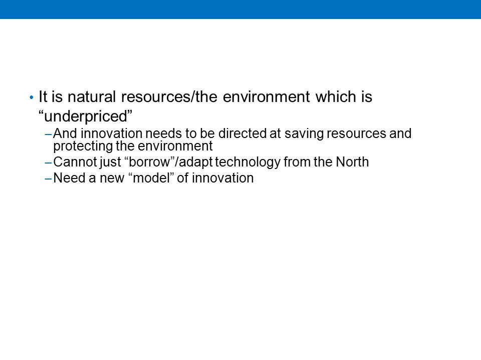 It is natural resources/the environment which is underpriced − And innovation needs to be directed at saving resources and protecting the environment − Cannot just borrow /adapt technology from the North − Need a new model of innovation