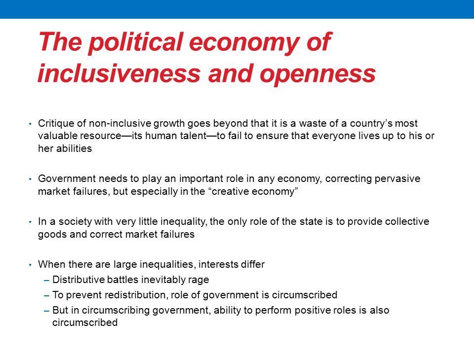 The political economy of inclusiveness and openness Critique of non-inclusive growth goes beyond that it is a waste of a country's most valuable resource—its human talent—to fail to ensure that everyone lives up to his or her abilities Government needs to play an important role in any economy, correcting pervasive market failures, but especially in the creative economy In a society with very little inequality, the only role of the state is to provide collective goods and correct market failures When there are large inequalities, interests differ − Distributive battles inevitably rage − To prevent redistribution, role of government is circumscribed − But in circumscribing government, ability to perform positive roles is also circumscribed