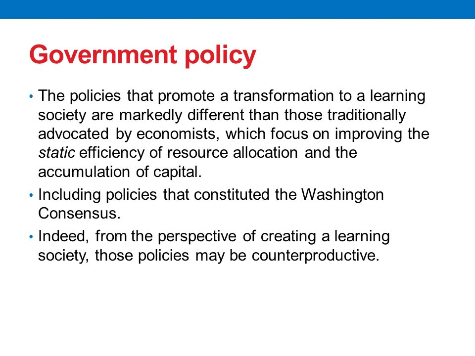 Government policy The policies that promote a transformation to a learning society are markedly different than those traditionally advocated by economists, which focus on improving the static efficiency of resource allocation and the accumulation of capital.
