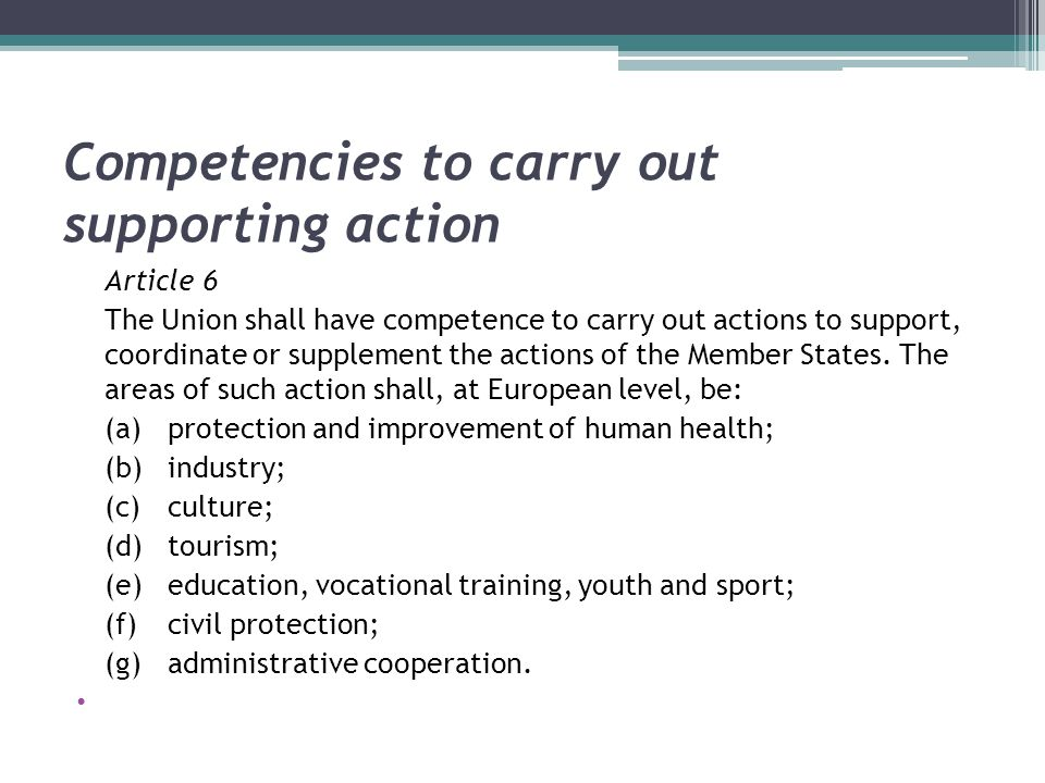Competencies to carry out supporting action Article 6 The Union shall have competence to carry out actions to support, coordinate or supplement the ac