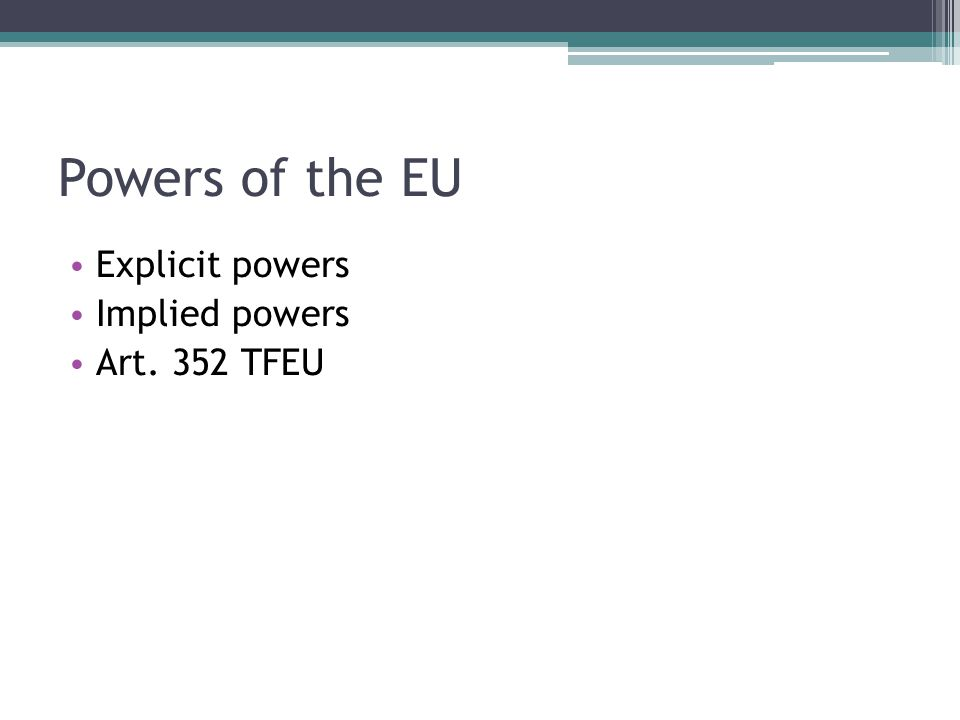 Powers of the EU Explicit powers Implied powers Art. 352 TFEU