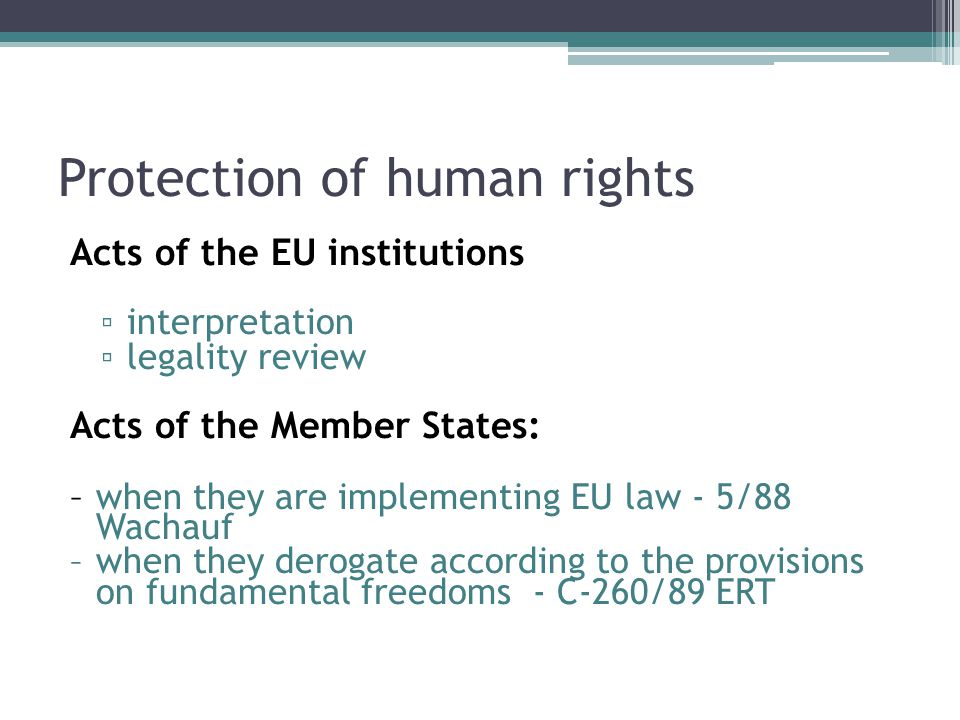 Protection of human rights Acts of the EU institutions ▫ interpretation ▫ legality review Acts of the Member States: – when they are implementing EU l