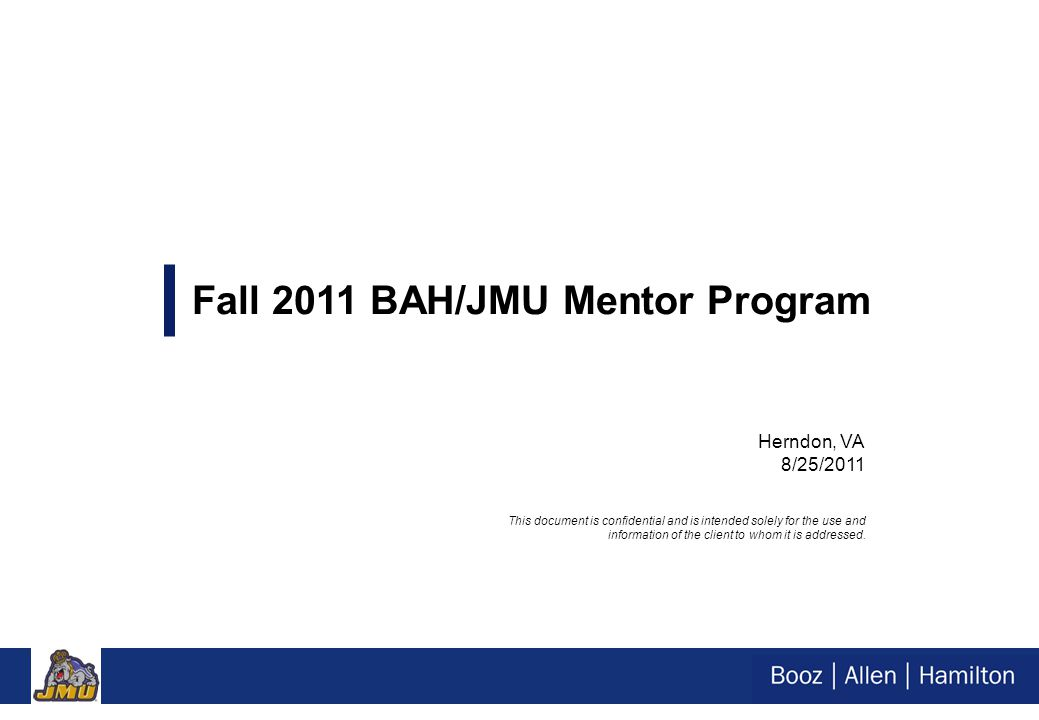 Herndon, VA 8/25/2011 Fall 2011 BAH/JMU Mentor Program This document is confidential and is intended solely for the use and information of the client