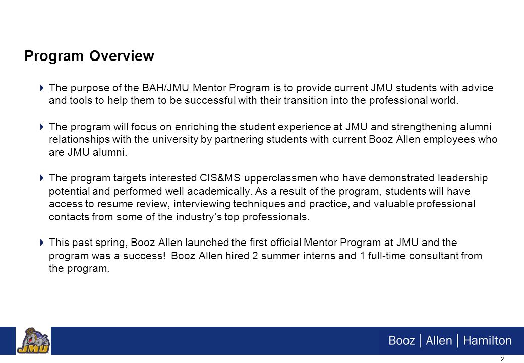 2 Program Overview  The purpose of the BAH/JMU Mentor Program is to provide current JMU students with advice and tools to help them to be successful