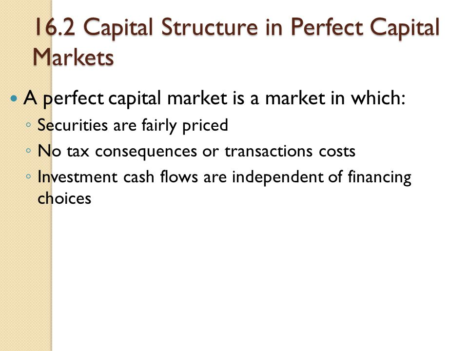 16.2 Capital Structure in Perfect Capital Markets A perfect capital market is a market in which: ◦ Securities are fairly priced ◦ No tax consequences