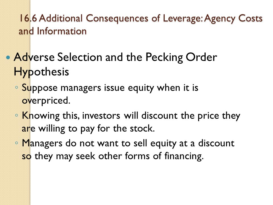 16.6 Additional Consequences of Leverage: Agency Costs and Information Adverse Selection and the Pecking Order Hypothesis ◦ Suppose managers issue equ