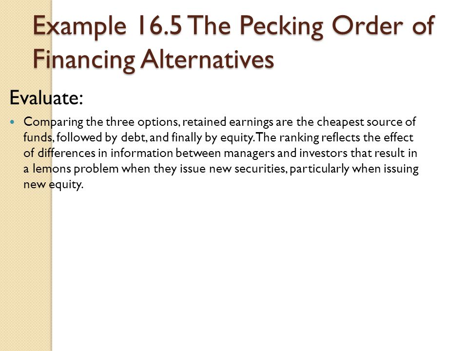 Example 16.5 The Pecking Order of Financing Alternatives Evaluate: Comparing the three options, retained earnings are the cheapest source of funds, fo