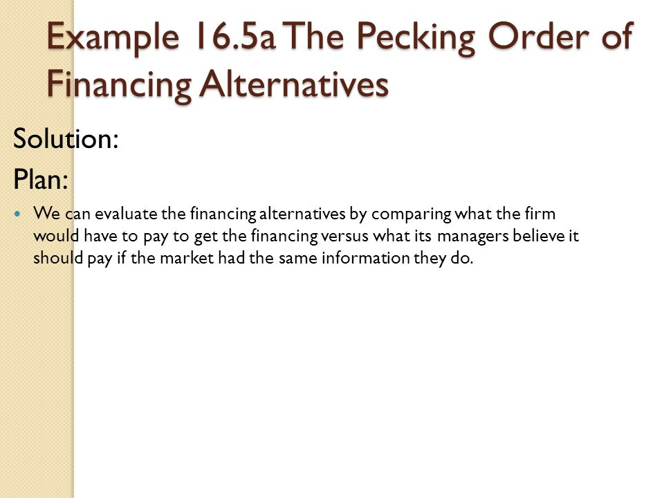 Example 16.5a The Pecking Order of Financing Alternatives Solution: Plan: We can evaluate the financing alternatives by comparing what the firm would