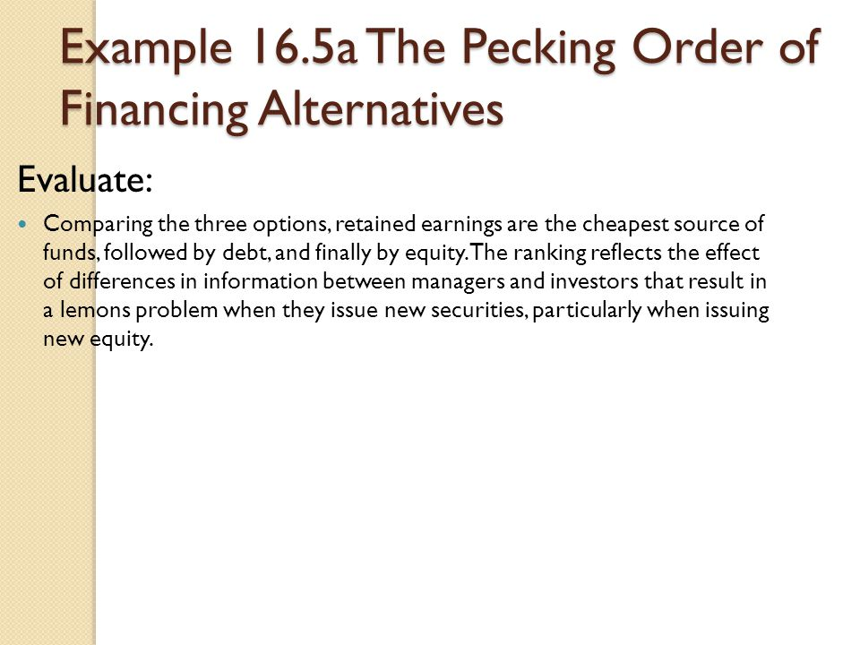 Example 16.5a The Pecking Order of Financing Alternatives Evaluate: Comparing the three options, retained earnings are the cheapest source of funds, f