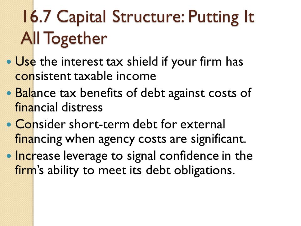 16.7 Capital Structure: Putting It All Together Use the interest tax shield if your firm has consistent taxable income Balance tax benefits of debt ag