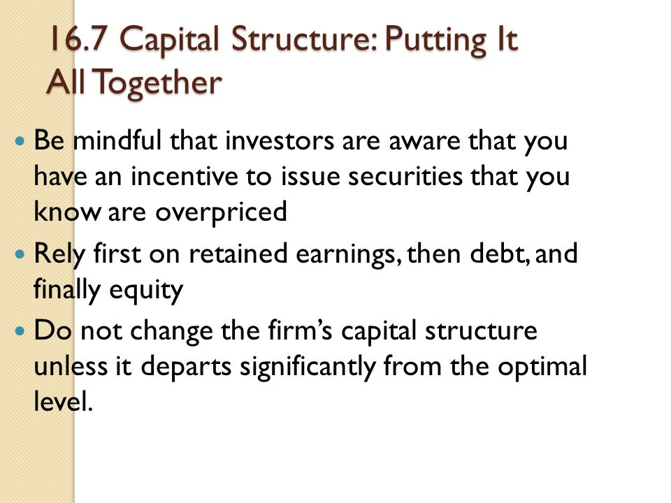16.7 Capital Structure: Putting It All Together Be mindful that investors are aware that you have an incentive to issue securities that you know are o