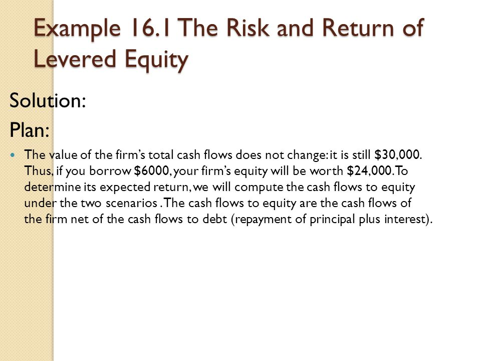 Example 16.1 The Risk and Return of Levered Equity Solution: Plan: The value of the firm's total cash flows does not change: it is still $30,000. Thus