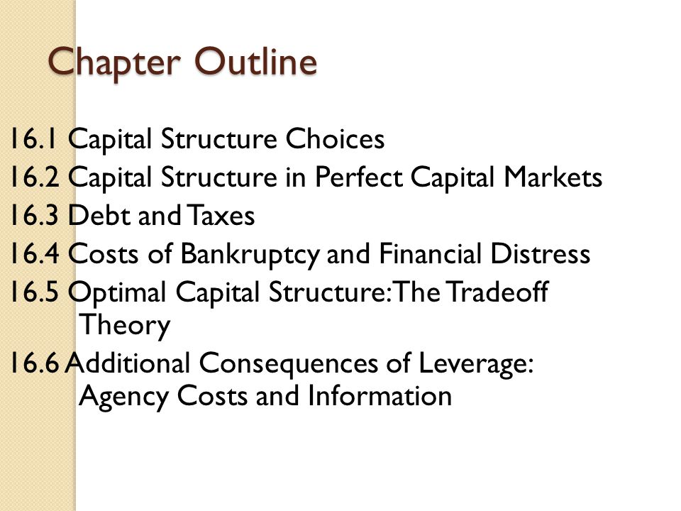 Chapter Outline 16.1 Capital Structure Choices 16.2 Capital Structure in Perfect Capital Markets 16.3 Debt and Taxes 16.4 Costs of Bankruptcy and Fina