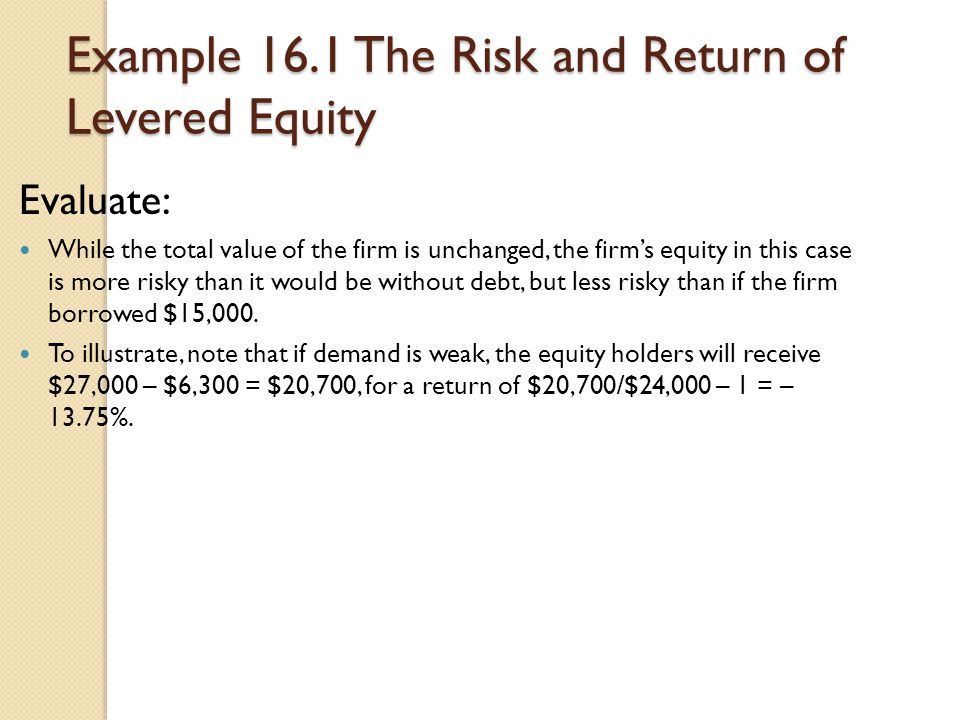 Example 16.1 The Risk and Return of Levered Equity Evaluate: While the total value of the firm is unchanged, the firm's equity in this case is more ri