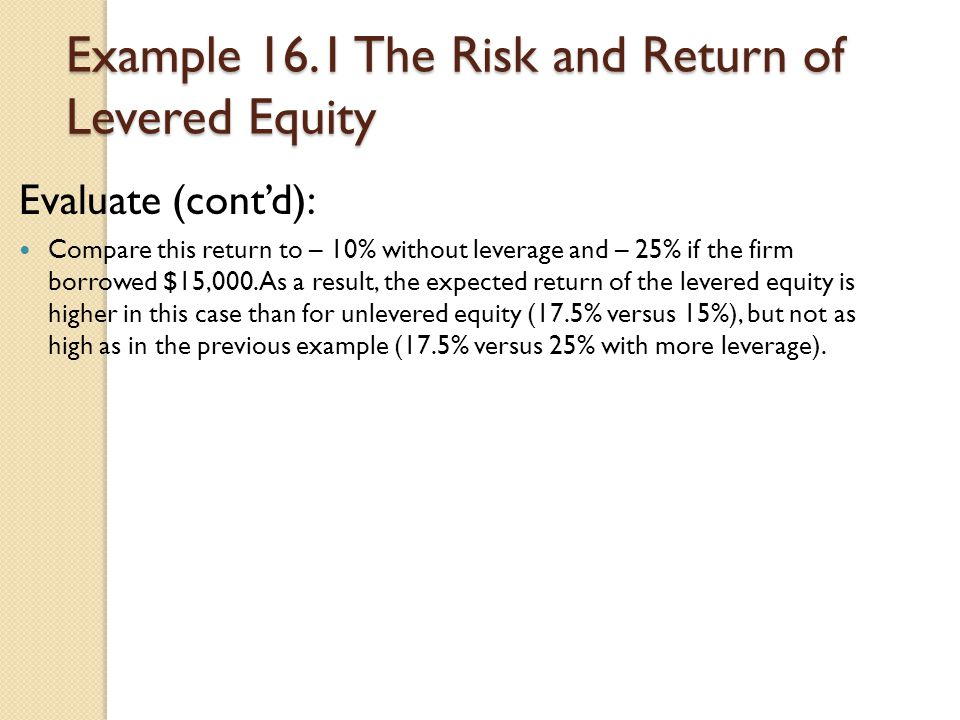 Example 16.1 The Risk and Return of Levered Equity Evaluate (cont'd): Compare this return to – 10% without leverage and – 25% if the firm borrowed $15