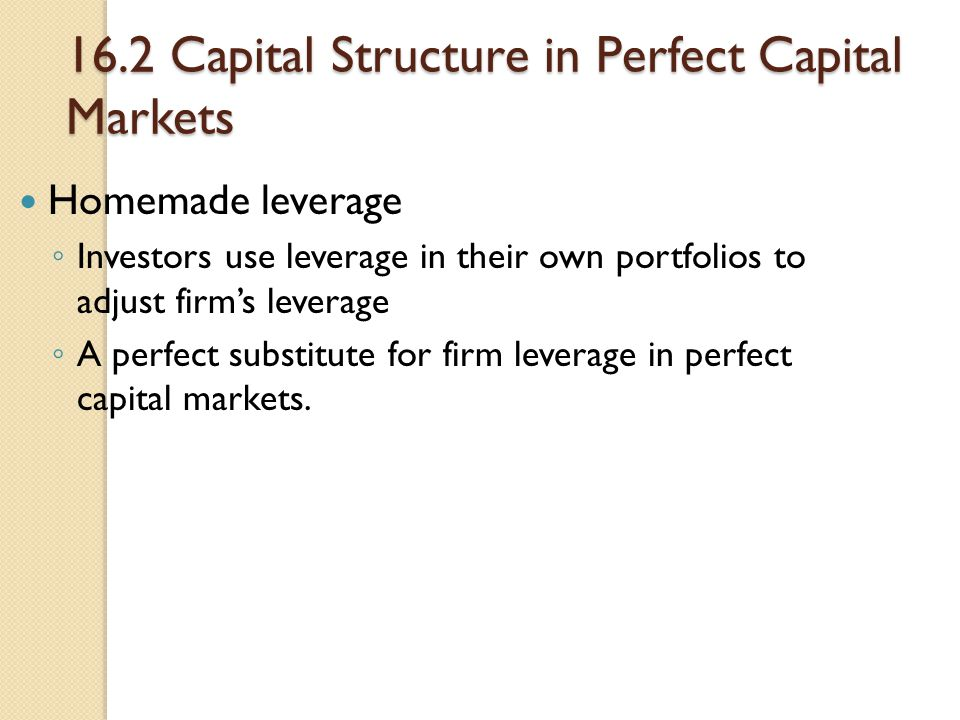 16.2 Capital Structure in Perfect Capital Markets Homemade leverage ◦ Investors use leverage in their own portfolios to adjust firm's leverage ◦ A per