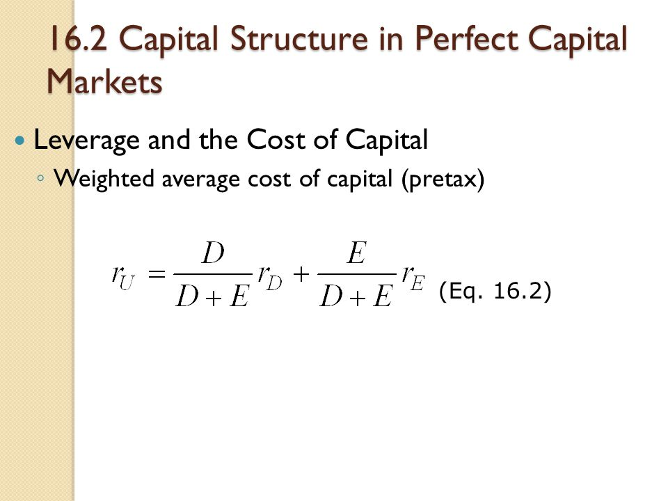 16.2 Capital Structure in Perfect Capital Markets Leverage and the Cost of Capital ◦ Weighted average cost of capital (pretax) (Eq. 16.2)