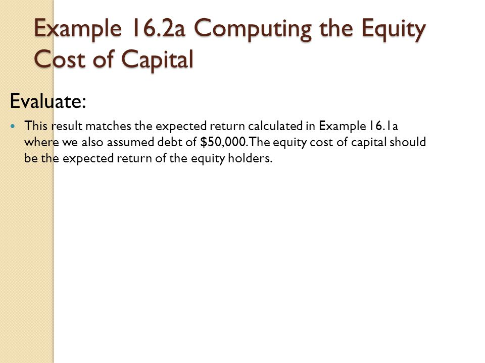 Example 16.2a Computing the Equity Cost of Capital Evaluate: This result matches the expected return calculated in Example 16.1a where we also assumed