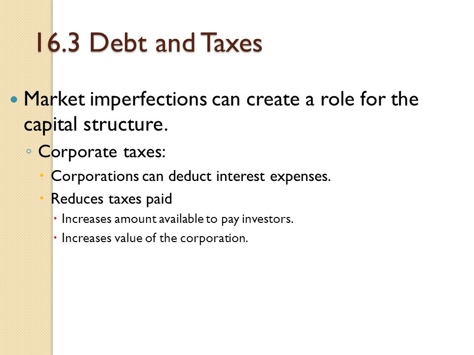 16.3 Debt and Taxes Market imperfections can create a role for the capital structure. ◦ Corporate taxes:  Corporations can deduct interest expenses.