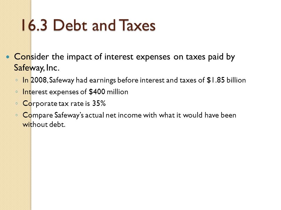 16.3 Debt and Taxes Consider the impact of interest expenses on taxes paid by Safeway, Inc. ◦ In 2008, Safeway had earnings before interest and taxes