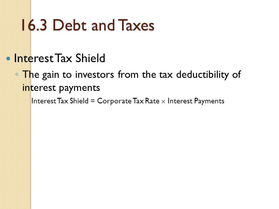 16.3 Debt and Taxes Interest Tax Shield ◦ The gain to investors from the tax deductibility of interest payments Interest Tax Shield = Corporate Tax Ra