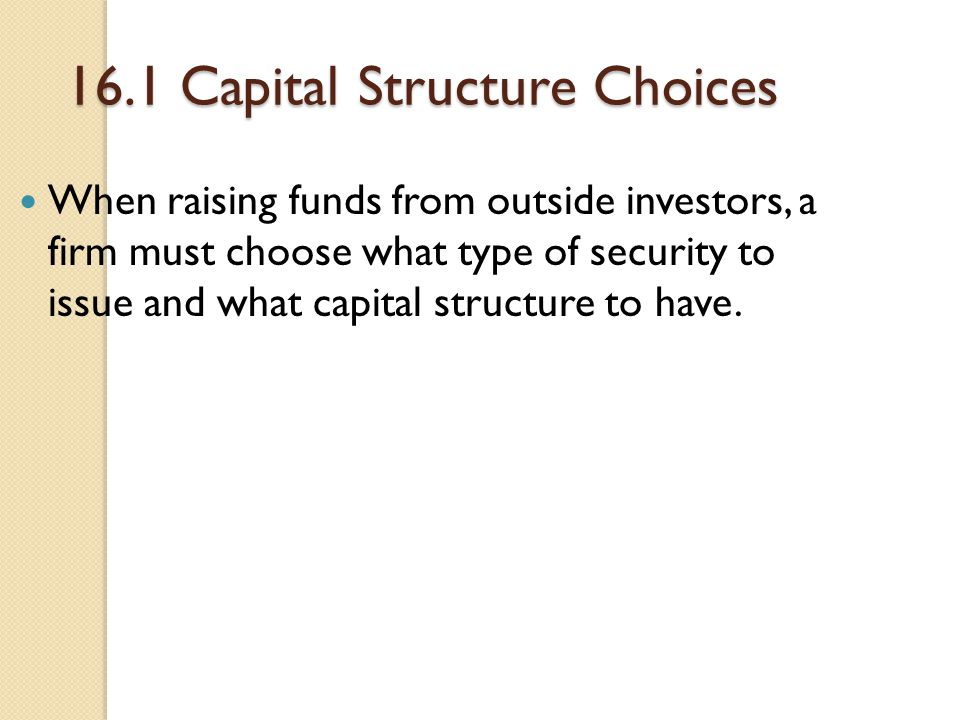 16.1 Capital Structure Choices When raising funds from outside investors, a firm must choose what type of security to issue and what capital structure