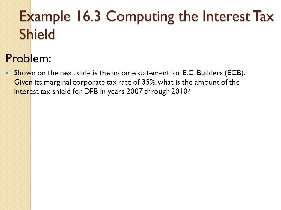 Example 16.3 Computing the Interest Tax Shield Problem: Shown on the next slide is the income statement for E.C. Builders (ECB). Given its marginal co