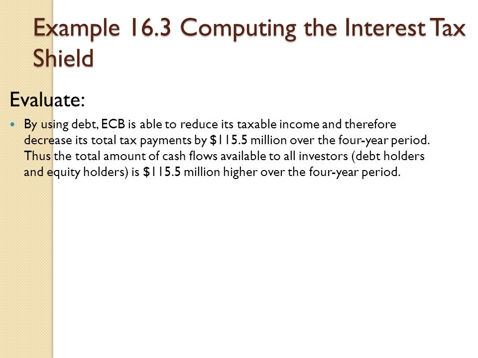 Example 16.3 Computing the Interest Tax Shield Evaluate: By using debt, ECB is able to reduce its taxable income and therefore decrease its total tax