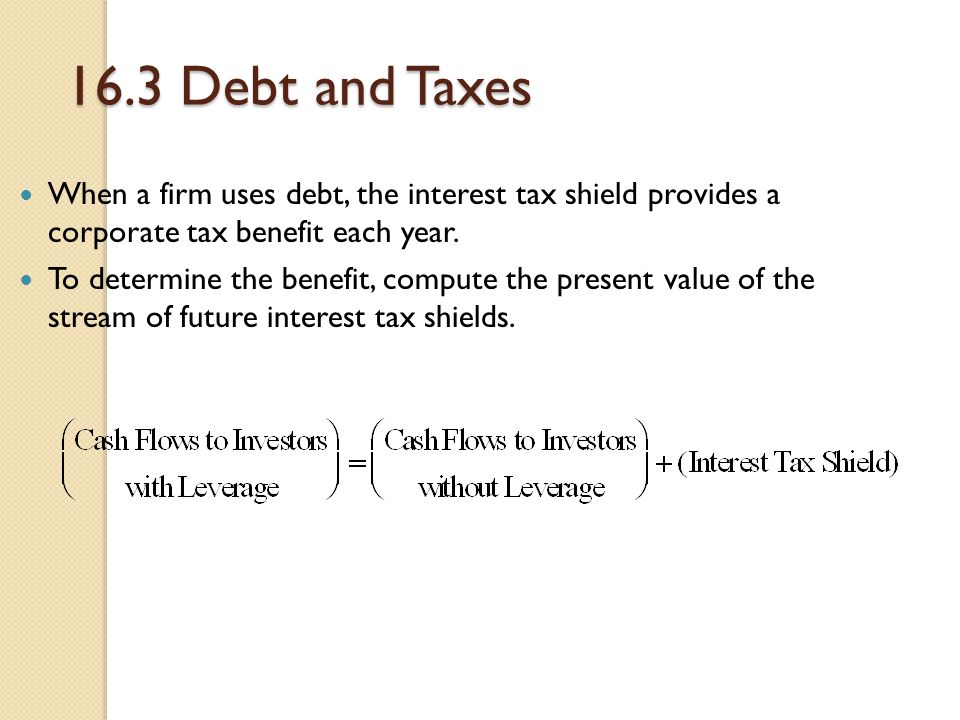 16.3 Debt and Taxes When a firm uses debt, the interest tax shield provides a corporate tax benefit each year. To determine the benefit, compute the p