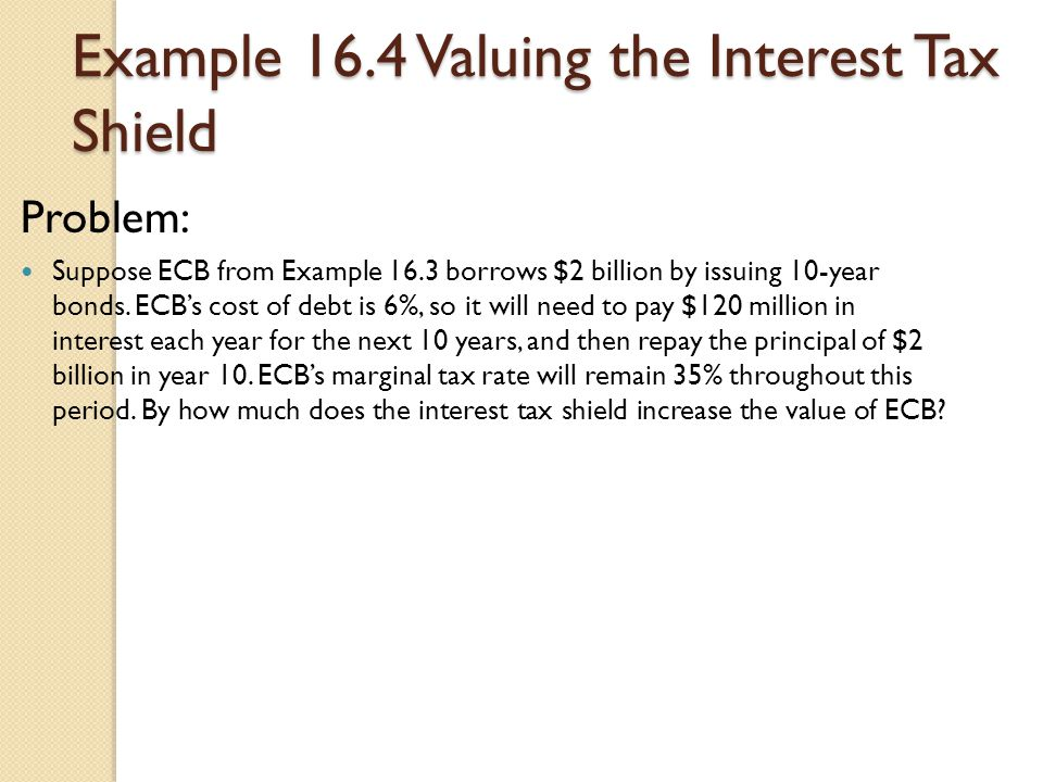 Example 16.4 Valuing the Interest Tax Shield Problem: Suppose ECB from Example 16.3 borrows $2 billion by issuing 10-year bonds. ECB's cost of debt is