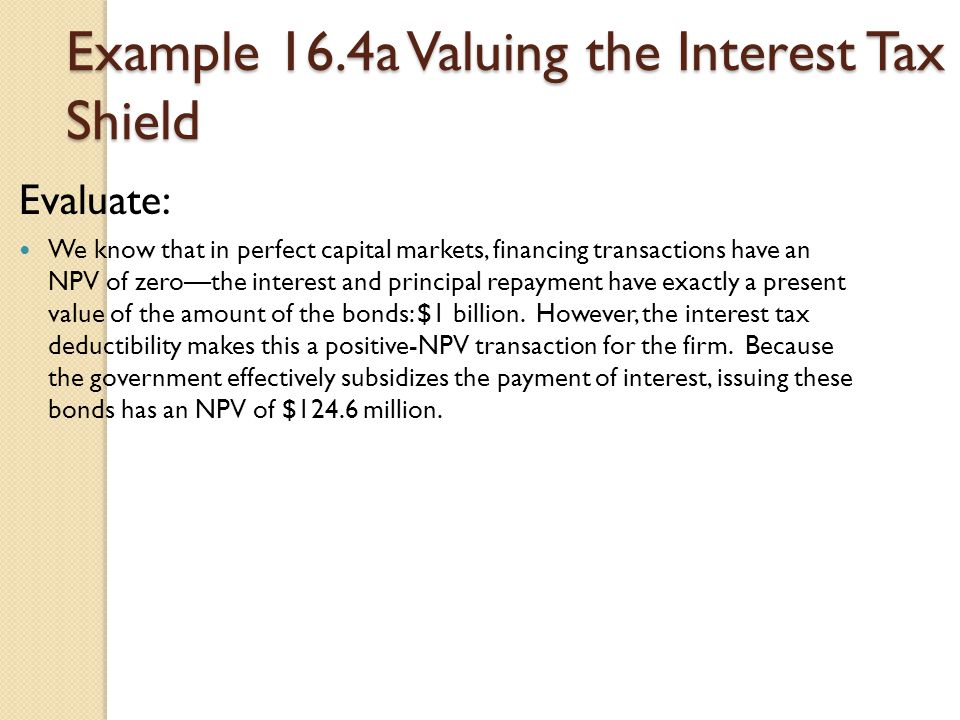 Example 16.4a Valuing the Interest Tax Shield Evaluate: We know that in perfect capital markets, financing transactions have an NPV of zero—the intere