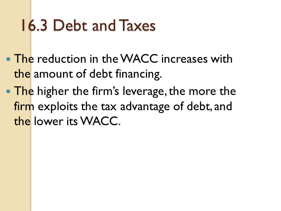 16.3 Debt and Taxes The reduction in the WACC increases with the amount of debt financing. The higher the firm's leverage, the more the firm exploits
