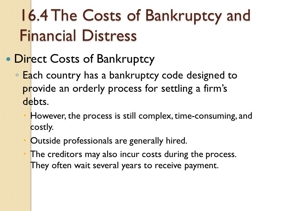 16.4 The Costs of Bankruptcy and Financial Distress Direct Costs of Bankruptcy ◦ Each country has a bankruptcy code designed to provide an orderly pro