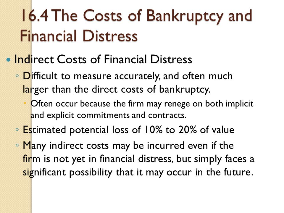 16.4 The Costs of Bankruptcy and Financial Distress Indirect Costs of Financial Distress ◦ Difficult to measure accurately, and often much larger than