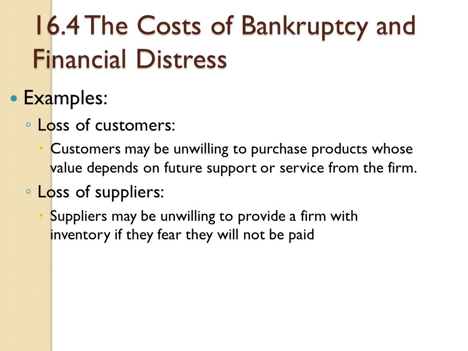 16.4 The Costs of Bankruptcy and Financial Distress Examples: ◦ Loss of customers:  Customers may be unwilling to purchase products whose value depen