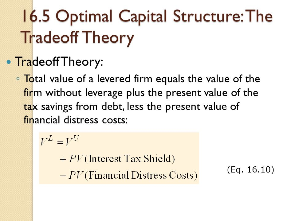 16.5 Optimal Capital Structure: The Tradeoff Theory Tradeoff Theory: ◦ Total value of a levered firm equals the value of the firm without leverage plu