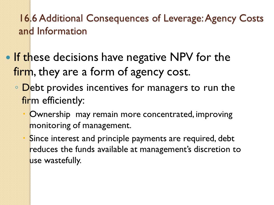 16.6 Additional Consequences of Leverage: Agency Costs and Information If these decisions have negative NPV for the firm, they are a form of agency co