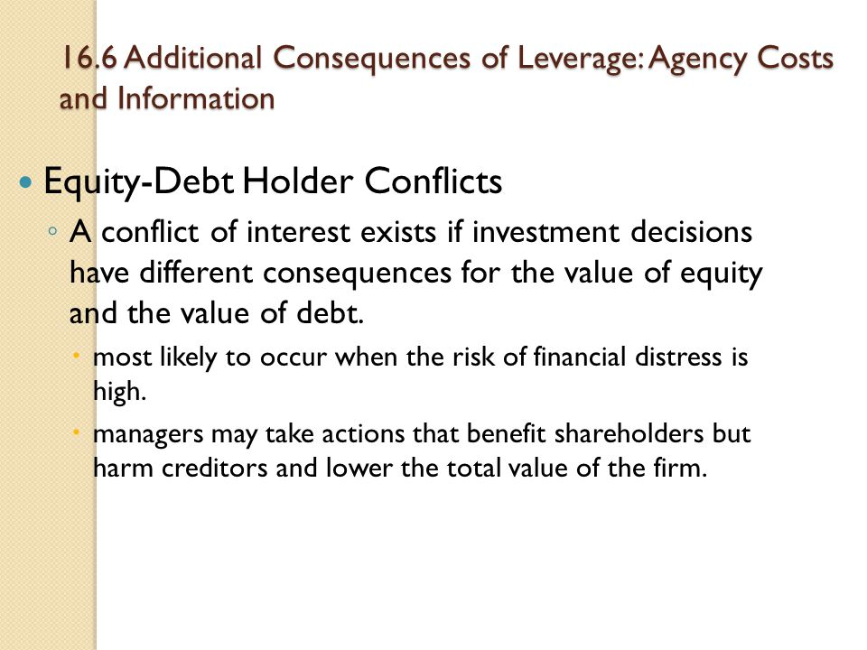 16.6 Additional Consequences of Leverage: Agency Costs and Information Equity-Debt Holder Conflicts ◦ A conflict of interest exists if investment deci